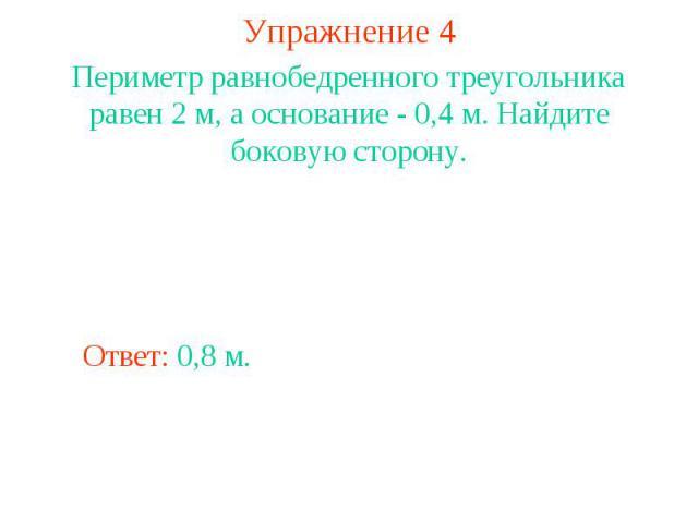 Упражнение 4Периметр равнобедренного треугольника равен 2 м, а основание - 0,4 м. Найдите боковую сторону.