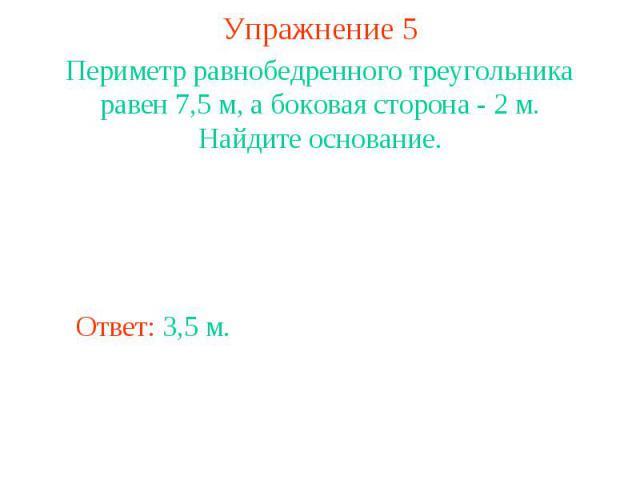 Упражнение 5Периметр равнобедренного треугольника равен 7,5 м, а боковая сторона - 2 м. Найдите основание.