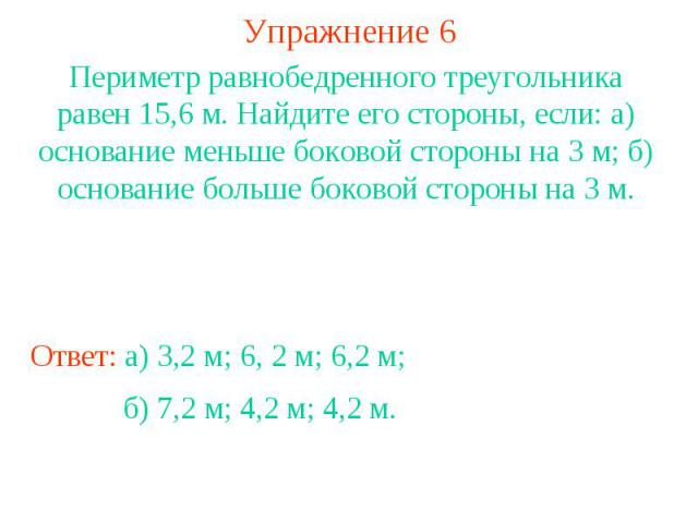 Упражнение 6Периметр равнобедренного треугольника равен 15,6 м. Найдите его стороны, если: а) основание меньше боковой стороны на 3 м; б) основание больше боковой стороны на 3 м.