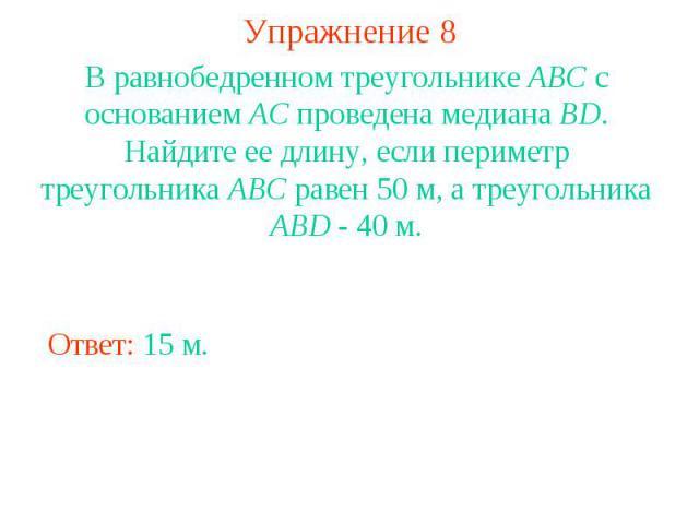 Упражнение 8В равнобедренном треугольнике АВС с основанием АС проведена медиана BD. Найдите ее длину, если периметр треугольника АВС равен 50 м, а треугольника АВD - 40 м.