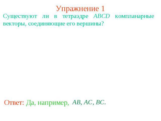 Упражнение 1Существуют ли в тетраэдре ABCD компланарные векторы, соединяющие его вершины?
