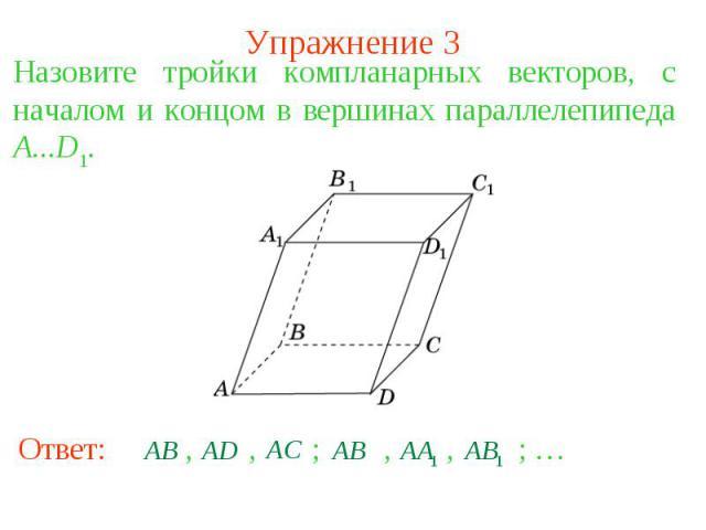Упражнение 3Назовите тройки компланарных векторов, с началом и концом в вершинах параллелепипеда A...D1.