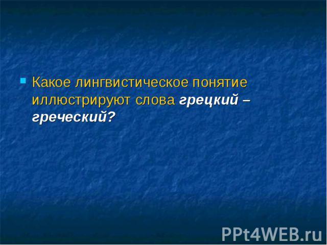 Какое лингвистическое понятие иллюстрируют слова грецкий – греческий?