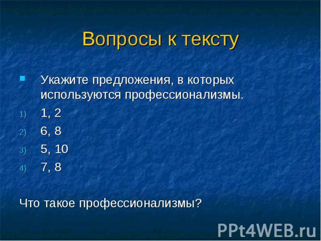 Вопросы к текстуУкажите предложения, в которых используются профессионализмы.1, 26, 85, 107, 8Что такое профессионализмы?
