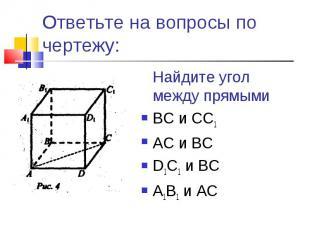 Ответьте на вопросы по чертежу:Найдите угол между прямымиВС и СС1АС и ВСD1C1 и В