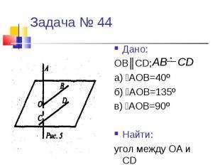 Задача № 44Дано:ОВ║CD; а) ﮮАОВ=40ºб) ﮮАОВ=135ºв) ﮮАОВ=90ºНайти:угол между ОА и C