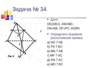 Задача № 34Дано:DЄ(АВС), АМ=МD,DN=NB, DP=PC, KЄBNОпределить взаимное расположени