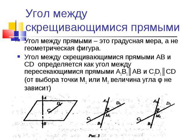 Угол между скрещивающимися прямымиУгол между прямыми – это градусная мера, а не геометрическая фигура.Угол между скрещивающимися прямыми АВ и CD определяется как угол между пересекающимися прямыми А1В1║АВ и C1D1║CD (от выбора точки М1 или М2 величин…