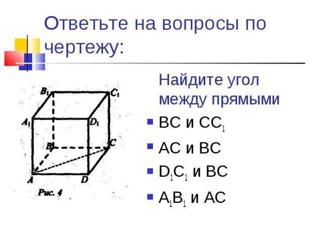 Ответьте на вопросы по чертежу:Найдите угол между прямымиВС и СС1АС и ВСD1C1 и ВСА1В1 и АС