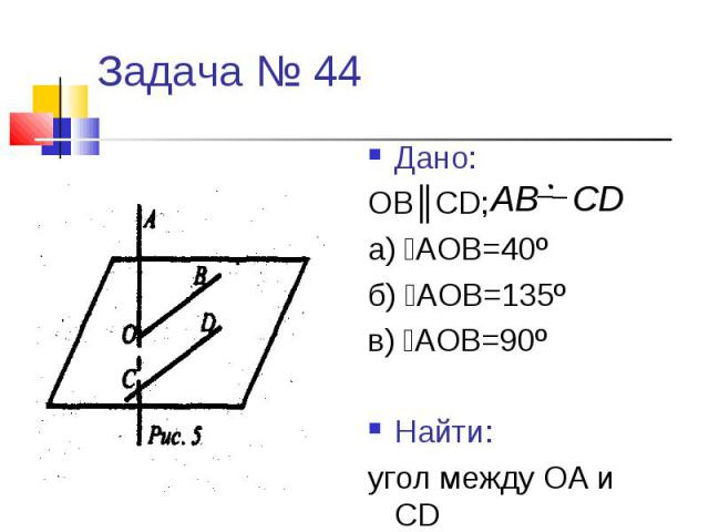 Задача № 44Дано:ОВ║CD; а) ﮮАОВ=40ºб) ﮮАОВ=135ºв) ﮮАОВ=90ºНайти:угол между ОА и CD