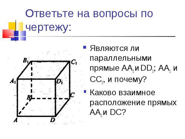 Ответьте на вопросы по чертежу:Являются ли параллельными прямые АА1 и DD1; АА1 и CC1, и почему?Каково взаимное расположение прямых AA1 и DС?