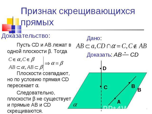 Признак скрещивающихся прямыхДоказательство:Пусть CD и АВ лежат в одной плоскости β. ТогдаПлоскости совпадают, но по условию прямая CD пересекает α. Следовательно, плоскости β не существует и прямые АВ и CD скрещиваются.