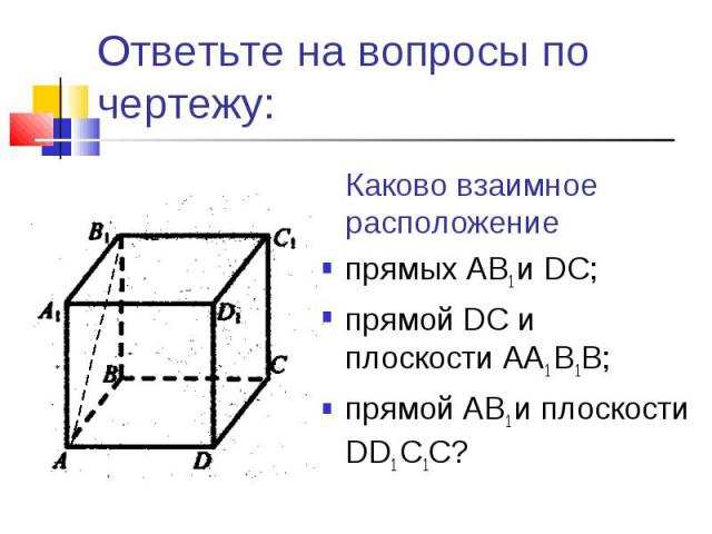 Ответьте на вопросы по чертежу:Каково взаимное расположение прямых AB1 и DС;прямой DС и плоскости AА1 B1В;прямой AB1 и плоскости DD1 C1C?