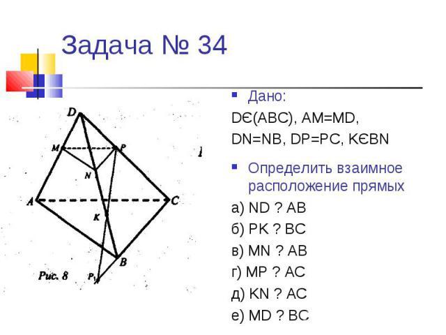 Задача № 34Дано:DЄ(АВС), АМ=МD,DN=NB, DP=PC, KЄBNОпределить взаимное расположение прямыха) ND ? ABб) PK ? BCв) MN ? ABг) MP ? ACд) KN ? ACe) MD ? BC