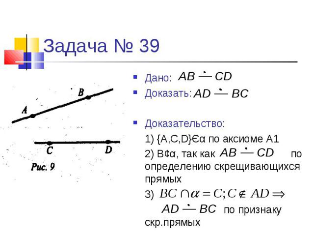 Задача № 39Дано:Доказать:Доказательство:1) {A,C,D}Єα по аксиоме А12) В¢α, так как по определению скрещивающихся прямых3) по признаку скр.прямых