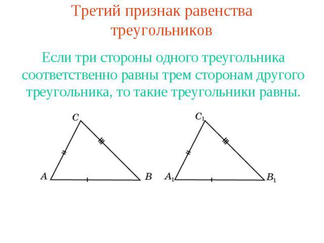 Третий признак равенства треугольниковЕсли три стороны одного треугольника соответственно равны трем сторонам другого треугольника, то такие треугольники равны.