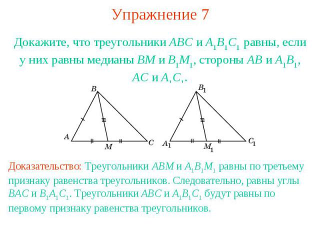 Упражнение 7Докажите, что треугольники ABC и A1B1C1 равны, если у них равны медианы BM и B1M1, стороны AB и A1B1, AC и A1C1.Доказательство: Треугольники ABM и A1B1M1 равны по третьему признаку равенства треугольников. Следовательно, равны углы BAC и…