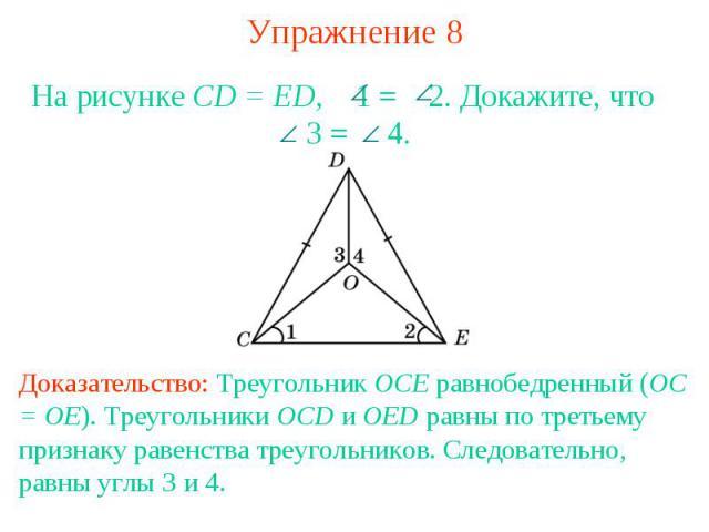 Упражнение 8На рисунке CD = ED, 1 = 2. Докажите, что 3 = 4.Доказательство: Треугольник OCE равнобедренный (OC = OE). Треугольники OCD и OED равны по третьему признаку равенства треугольников. Следовательно, равны углы 3 и 4.