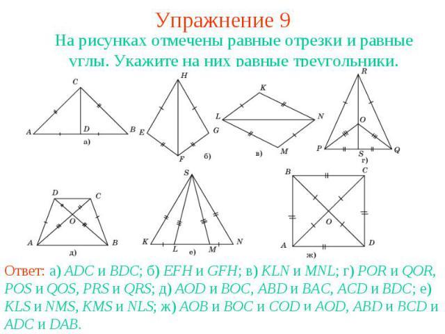 Упражнение 9На рисунках отмечены равные отрезки и равные углы. Укажите на них равные треугольники.Ответ: а) ADC и BDC; б) EFH и GFH; в) KLN и MNL; г) POR и QOR, POS и QOS, PRS и QRS; д) AOD и BOC, ABD и BAC, ACD и BDC; е) KLS и NMS, KMS и NLS; ж) AO…