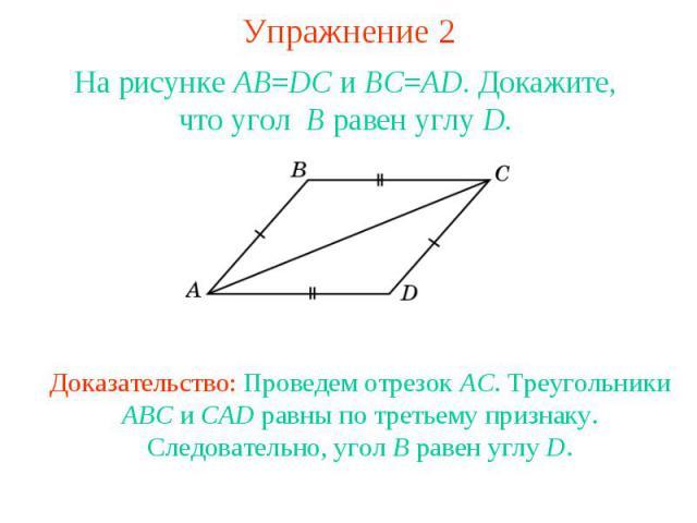 Упражнение 2На рисунке AB=DC и BC=AD. Докажите, что угол B равен углу D.Доказательство: Проведем отрезок AC. Треугольники ABC и CAD равны по третьему признаку. Следовательно, угол B равен углу D.