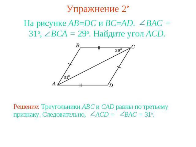 Упражнение 2'На рисунке AB=DC и BC=AD. BAC = 31o, BCA = 29o. Найдите угол ACD.Решение: Треугольники ABC и CAD равны по третьему признаку. Следовательно, ACD = BAC = 31o.