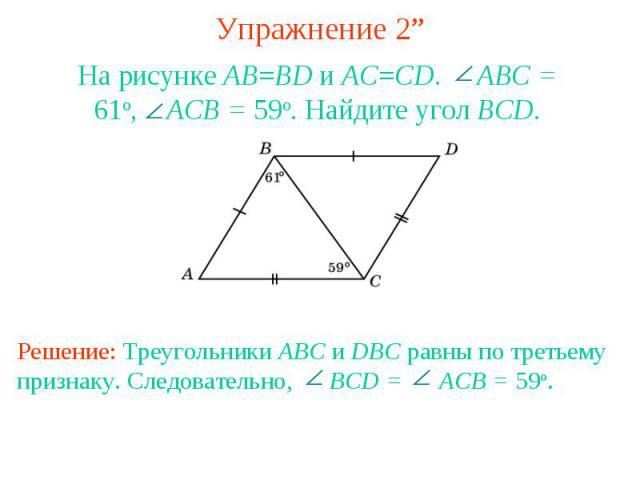 """Упражнение 2""""На рисунке AB=BD и AC=CD. ABC = 61o, ACB = 59o. Найдите угол BCD.Решение: Треугольники ABC и DBC равны по третьему признаку. Следовательно, BCD = ACB = 59o."""
