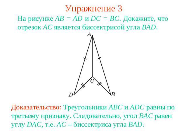 Упражнение 3На рисунке АВ = AD и DC = BC. Докажите, что отрезок АС является биссектрисой угла BAD.Доказательство: Треугольники ABC и ADC равны по третьему признаку. Следовательно, угол BAC равен углу DAC, т.е. AC – биссектриса угла BAD.