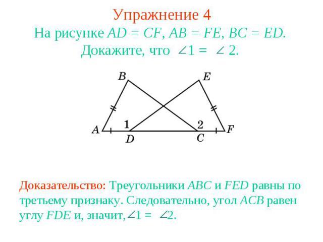 Упражнение 4На рисунке AD = CF, AB = FE, BC = ED. Докажите, что 1 = 2.Доказательство: Треугольники ABC и FED равны по третьему признаку. Следовательно, угол ACB равен углу FDE и, значит, 1 = 2.