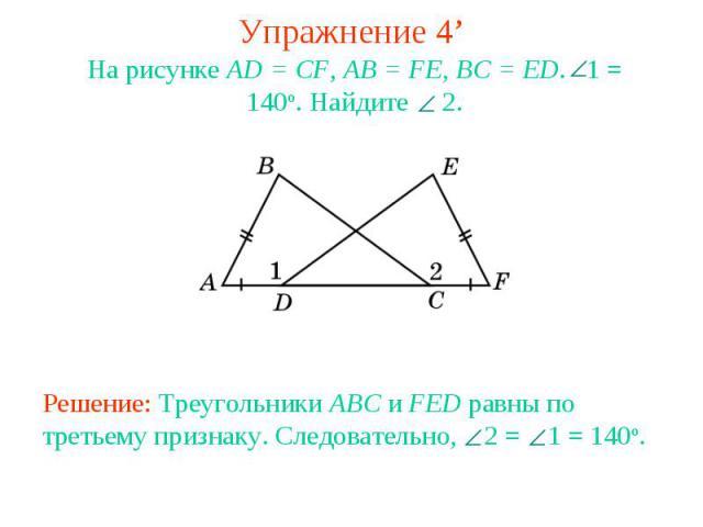 Упражнение 4'На рисунке AD = CF, AB = FE, BC = ED. 1 = 140o. Найдите 2.Решение: Треугольники ABC и FED равны по третьему признаку. Следовательно, 2 = 1 = 140о.