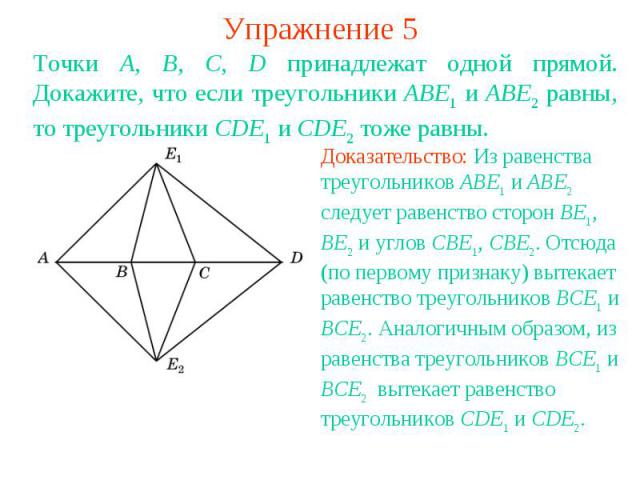 Упражнение 5Точки A, B, C, D принадлежат одной прямой. Докажите, что если треугольники ABE1 и ABE2 равны, то треугольники CDE1 и CDE2 тоже равны.Доказательство: Из равенства треугольников ABE1 и ABE2 следует равенство сторон BE1, BE2 и углов CBE1, C…