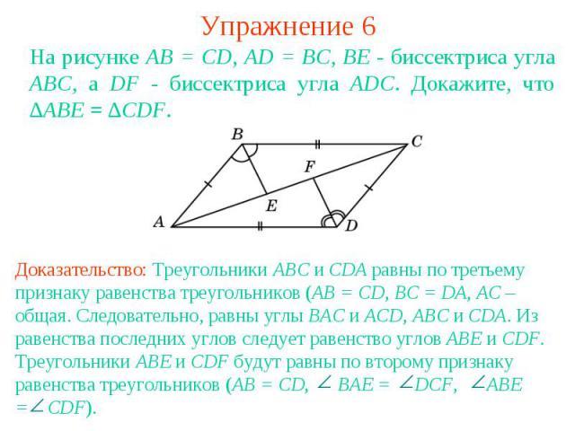 Упражнение 6На рисунке АВ = CD, AD = BC, ВЕ - биссектриса угла АВС, а DF - биссектриса угла ADC. Докажите, что ∆ABE = ∆CDF.Доказательство: Треугольники ABC и CDA равны по третьему признаку равенства треугольников (AB = CD, BC = DA, AC – общая. Следо…