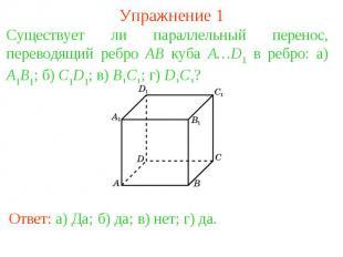 Упражнение 1Существует ли параллельный перенос, переводящий ребро AB куба A…D1 в