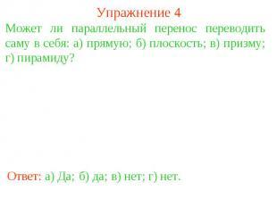 Упражнение 4Может ли параллельный перенос переводить саму в себя: а) прямую; б)