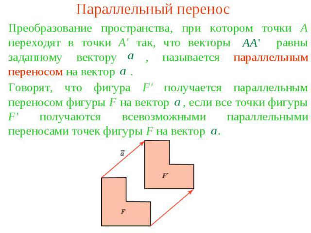 Параллельный переносПреобразование пространства, при котором точки А переходят в точки А' так, что векторы равны заданному вектору , называется параллельным переносом на вектор .Говорят, что фигура F' получается параллельным переносом фигуры F на ве…
