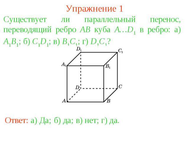 Упражнение 1Существует ли параллельный перенос, переводящий ребро AB куба A…D1 в ребро: а) A1B1; б) C1D1; в) B1C1; г) D1C1?