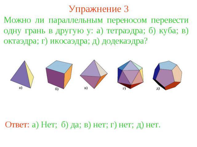 Упражнение 3Можно ли параллельным переносом перевести одну грань в другую у: а) тетраэдра; б) куба; в) октаэдра; г) икосаэдра; д) додекаэдра?