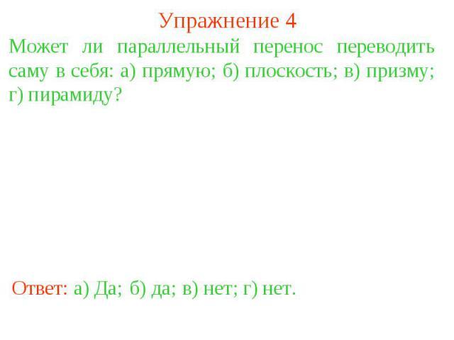 Упражнение 4Может ли параллельный перенос переводить саму в себя: а) прямую; б) плоскость; в) призму; г) пирамиду?