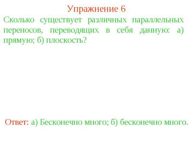 Упражнение 6Сколько существует различных параллельных переносов, переводящих в себя данную: а) прямую; б) плоскость?