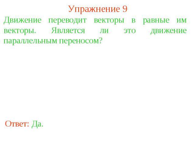 Упражнение 9Движение переводит векторы в равные им векторы. Является ли это движение параллельным переносом?