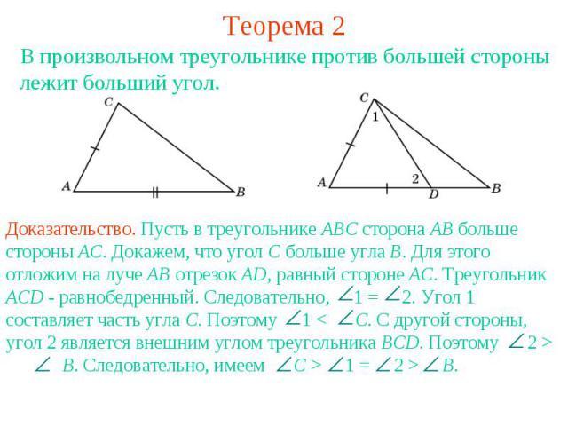 Теорема 2В произвольном треугольнике против большей стороны лежит больший угол.Доказательство. Пусть в треугольнике АВС сторона АВ больше стороны АС. Докажем, что угол С больше угла В. Для этого отложим на луче АВ отрезок AD, равный стороне АС. Треу…