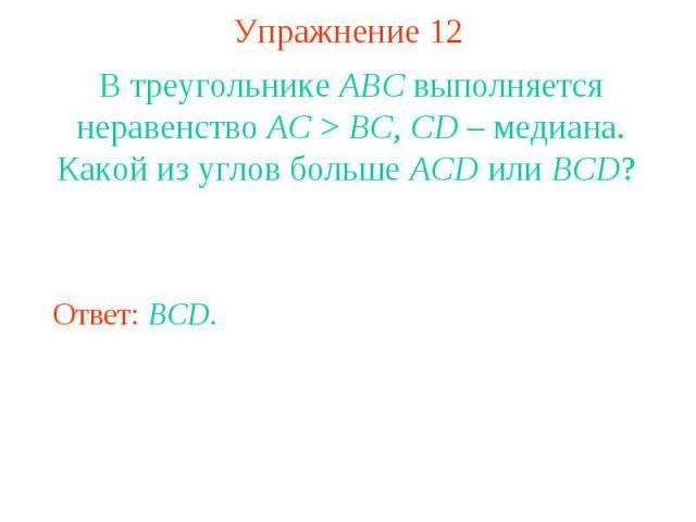 Упражнение 12В треугольнике ABC выполняется неравенство AC > BC, CD – медиана. Какой из углов больше ACD или BCD?