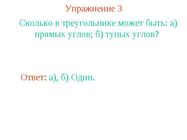 Упражнение 3Сколько в треугольнике может быть: а) прямых углов; б) тупых углов? Ответ: а), б) Один.