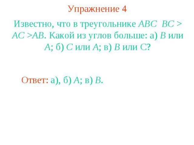 Упражнение 4Известно, что в треугольнике ABC BC > AC >AB. Какой из углов больше: а) B или A; б) C или A; в) B или С?