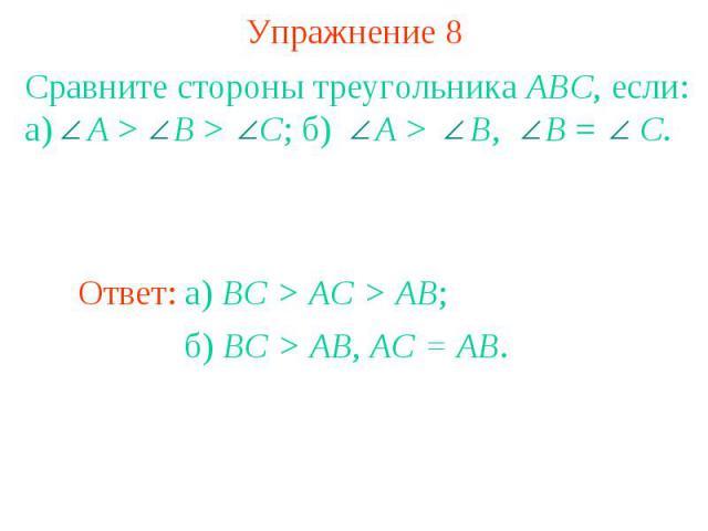 Упражнение 8Сравните стороны треугольника ABC, если: а) A > B > C; б) A > B, B = C.