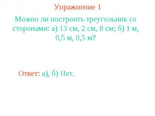 Упражнение 1Можно ли построить треугольник со сторонами: а) 13 см, 2 см, 8 см; б