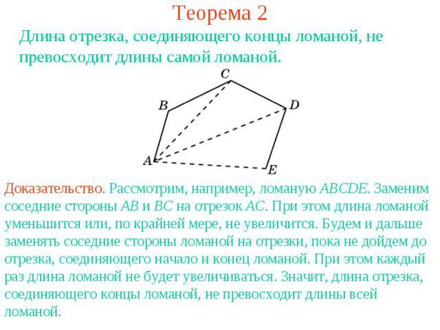 Теорема 2Длина отрезка, соединяющего концы ломаной, не превосходит длины самой ломаной.Доказательство. Рассмотрим, например, ломаную ABCDE. Заменим соседние стороны AB и BC на отрезок AC. При этом длина ломаной уменьшится или, по крайней мере, не ув…