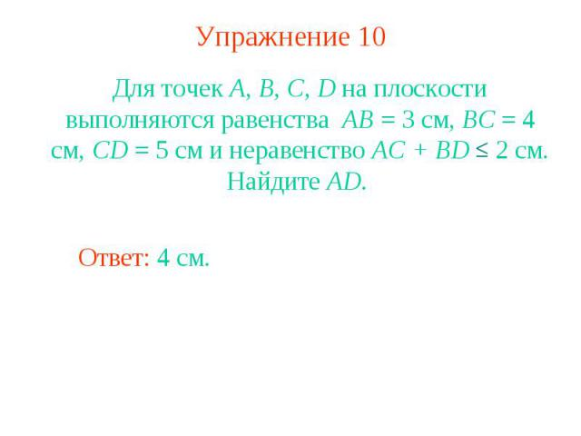 Упражнение 10Для точек А, В, С, D на плоскости выполняются равенства АВ = 3 см, ВС = 4 см, CD = 5 см и неравенство AC + BD 2 см. Найдите AD.