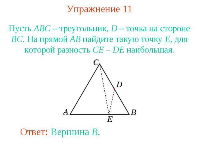 Упражнение 11Пусть ABC – треугольник, D – точка на стороне BC. На прямой AB найдите такую точку E, для которой разность CE – DE наибольшая.