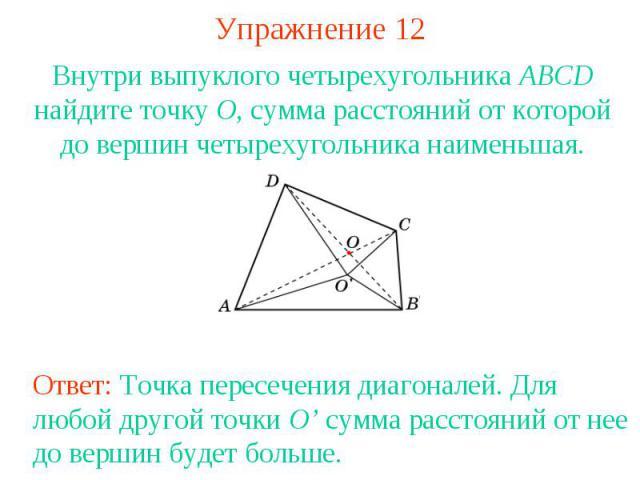 Упражнение 12Внутри выпуклого четырехугольника ABCD найдите точку O, сумма расстояний от которой до вершин четырехугольника наименьшая.Ответ: Точка пересечения диагоналей. Для любой другой точки O' сумма расстояний от нее до вершин будет больше.