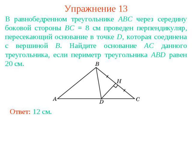 Упражнение 13В равнобедренном треугольнике ABC через середину боковой стороны BC = 8 см проведен перпендикуляр, пересекающий основание в точке D, которая соединена с вершиной B. Найдите основание AC данного треугольника, если периметр треугольника A…